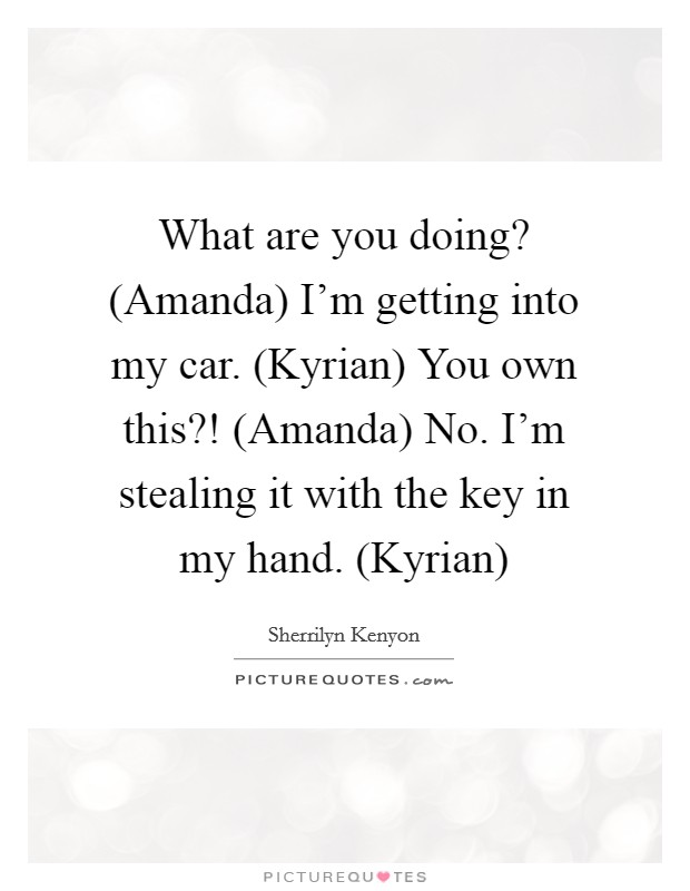 What are you doing? (Amanda) I'm getting into my car. (Kyrian) You own this?! (Amanda) No. I'm stealing it with the key in my hand. (Kyrian) Picture Quote #1