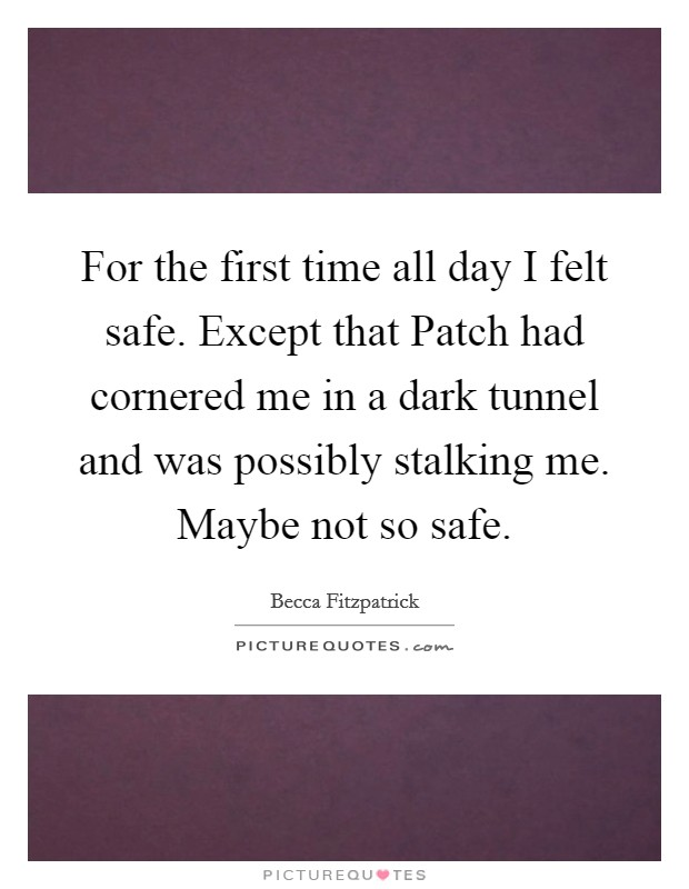 For the first time all day I felt safe. Except that Patch had cornered me in a dark tunnel and was possibly stalking me. Maybe not so safe Picture Quote #1