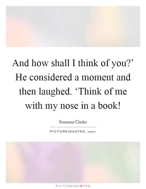 And how shall I think of you?' He considered a moment and then laughed. 'Think of me with my nose in a book! Picture Quote #1