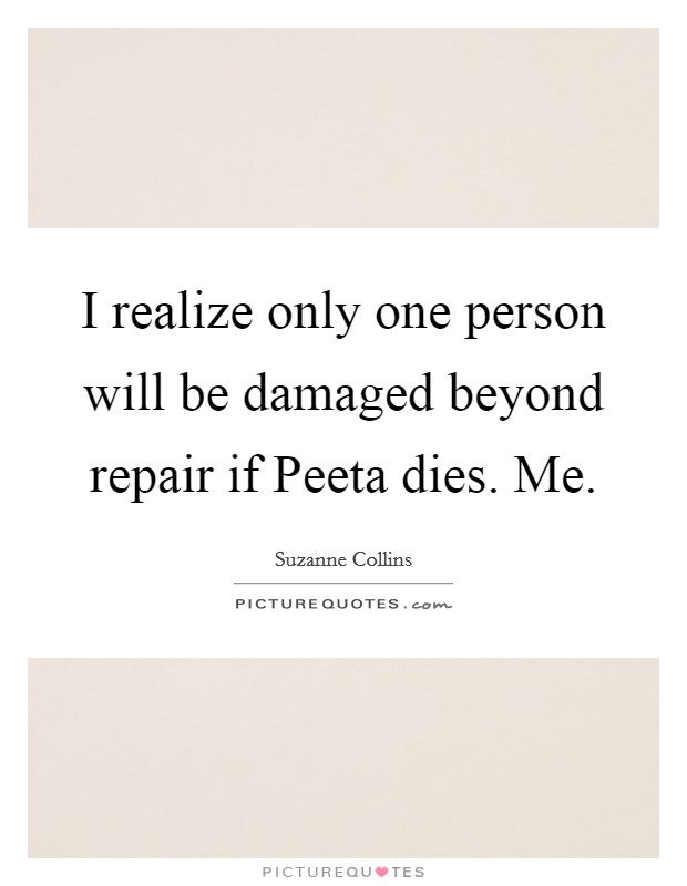 I realize only one person will be damaged beyond repair if Peeta dies. Me Picture Quote #1