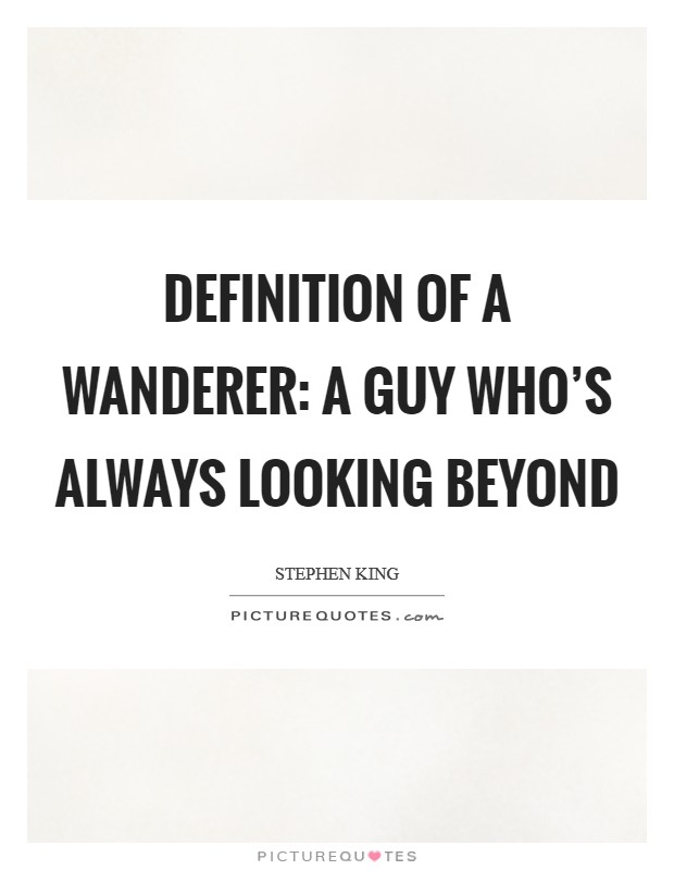 Definition Of A Wanderer: A guy who's always looking beyond Picture Quote #1