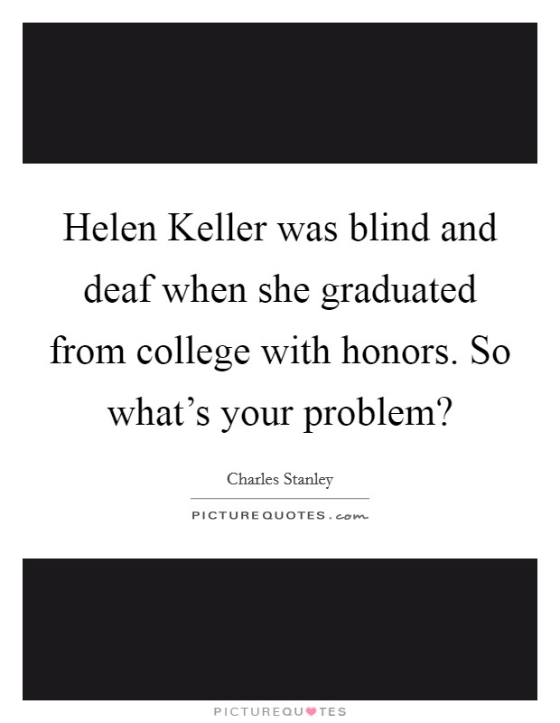 Helen Keller was blind and deaf when she graduated from college with honors. So what's your problem? Picture Quote #1