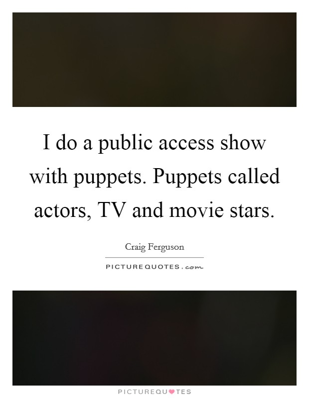 I do a public access show with puppets. Puppets called actors, TV and movie stars Picture Quote #1