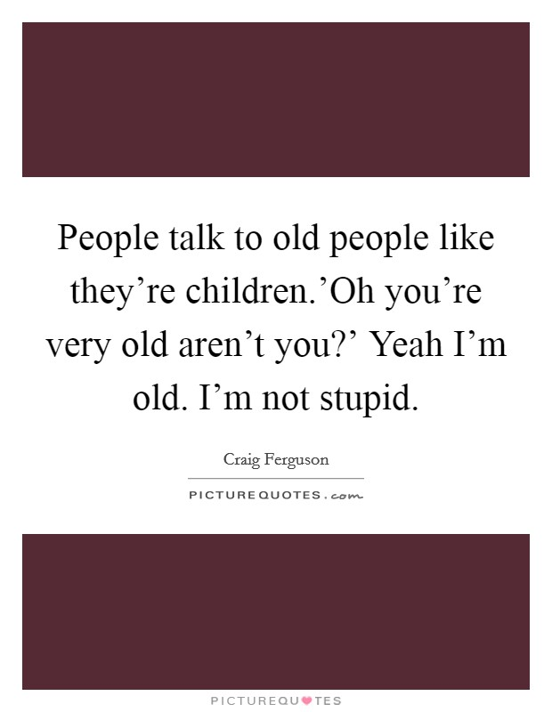 People talk to old people like they're children.'Oh you're very old aren't you?' Yeah I'm old. I'm not stupid Picture Quote #1