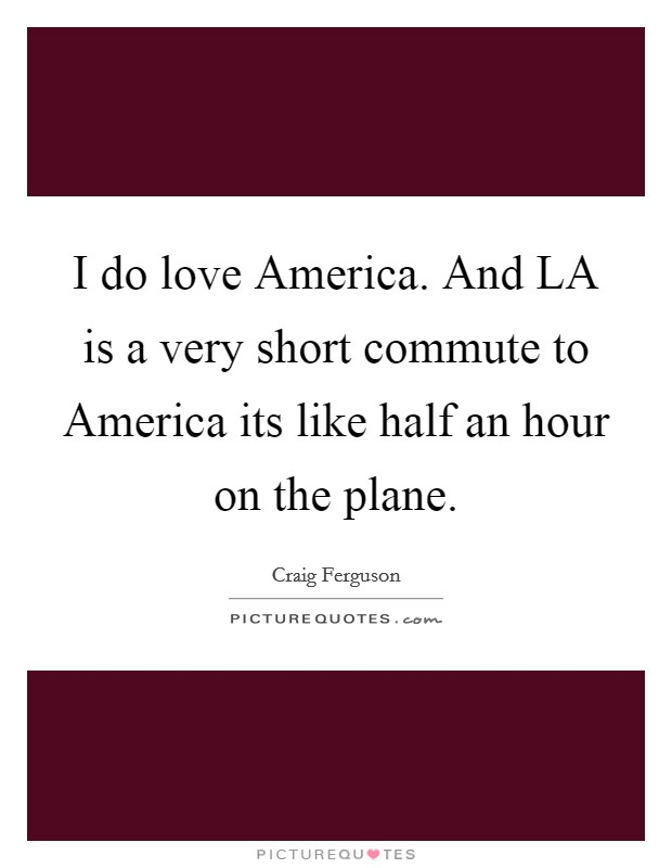 I do love America. And LA is a very short commute to America its like half an hour on the plane Picture Quote #1