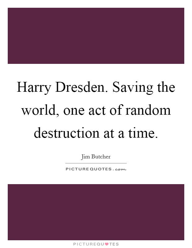 Harry Dresden. Saving the world, one act of random destruction at a time Picture Quote #1