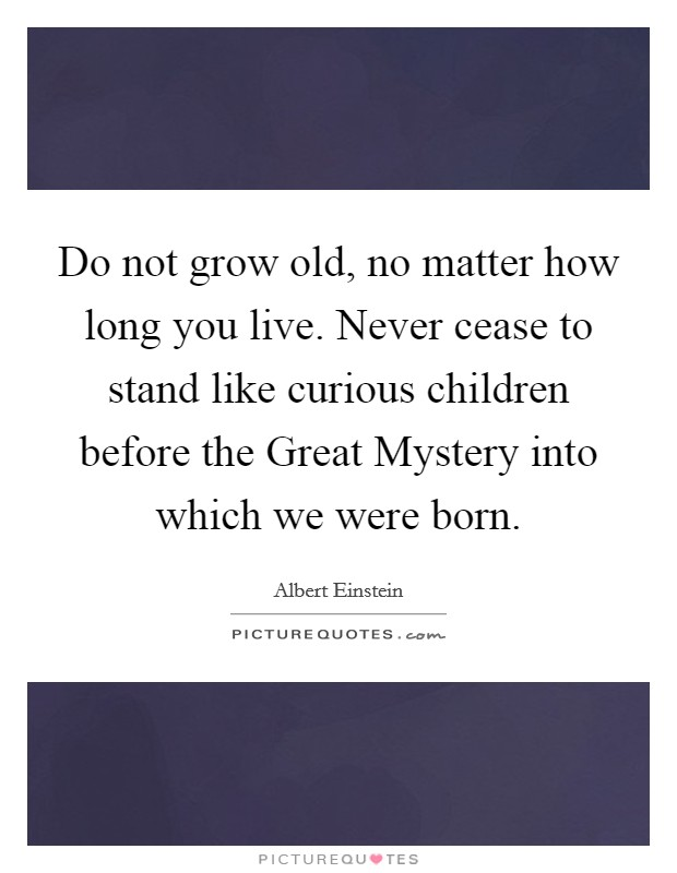 Do not grow old, no matter how long you live. Never cease to stand like curious children before the Great Mystery into which we were born Picture Quote #1