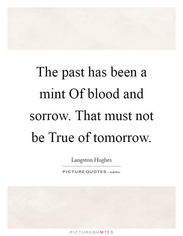 The past has been a mint Of blood and sorrow. That must not be True of tomorrow Picture Quote #1