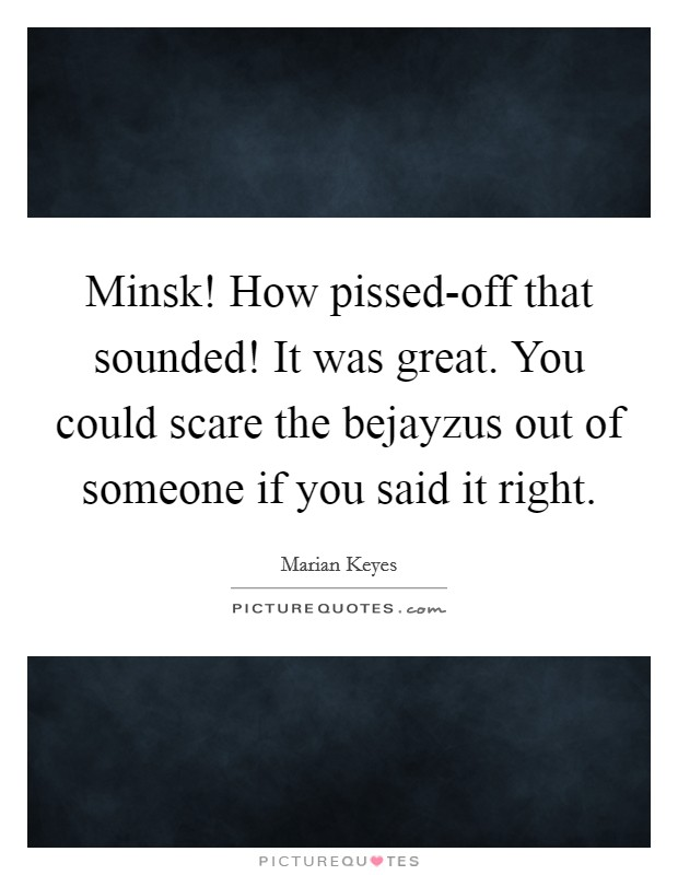 Minsk! How pissed-off that sounded! It was great. You could scare the bejayzus out of someone if you said it right Picture Quote #1