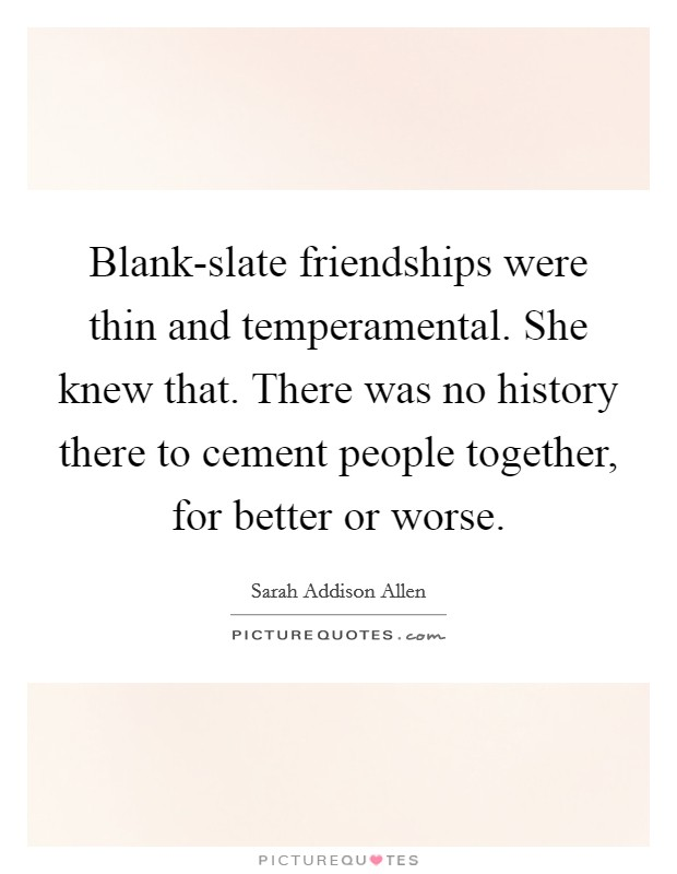 Blank-slate friendships were thin and temperamental. She knew that. There was no history there to cement people together, for better or worse Picture Quote #1