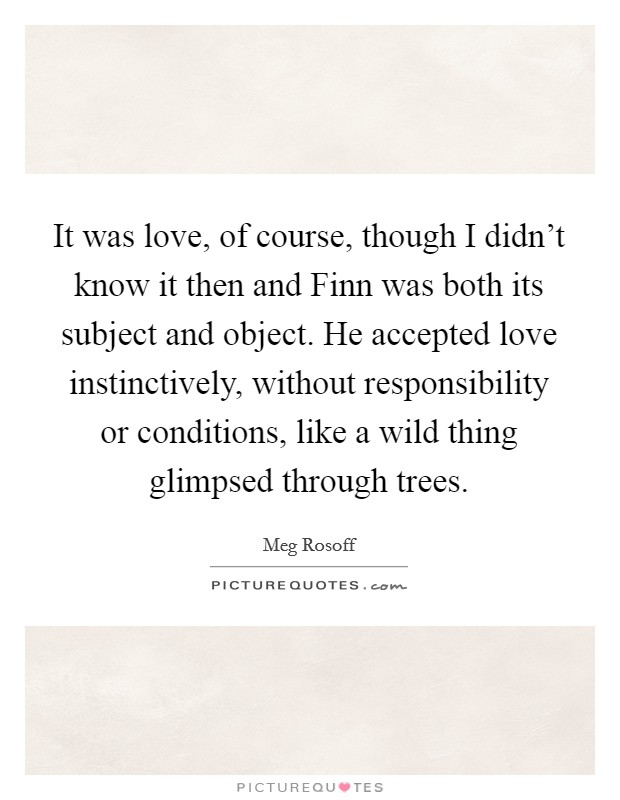 It was love, of course, though I didn't know it then and Finn was both its subject and object. He accepted love instinctively, without responsibility or conditions, like a wild thing glimpsed through trees Picture Quote #1