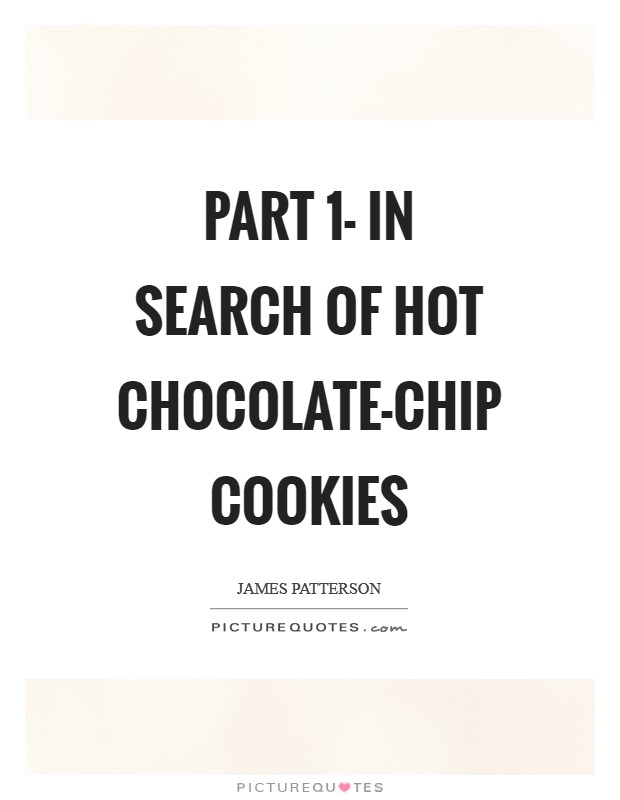 Part 1- In search of Hot Chocolate-Chip Cookies Picture Quote #1