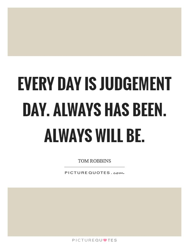 Every day is Judgement Day. Always has been. Always will be Picture Quote #1