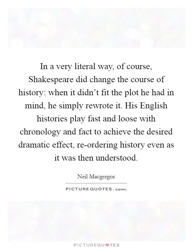 In a very literal way, of course, Shakespeare did change the course of history: when it didn't fit the plot he had in mind, he simply rewrote it. His English histories play fast and loose with chronology and fact to achieve the desired dramatic effect, re-ordering history even as it was then understood Picture Quote #1