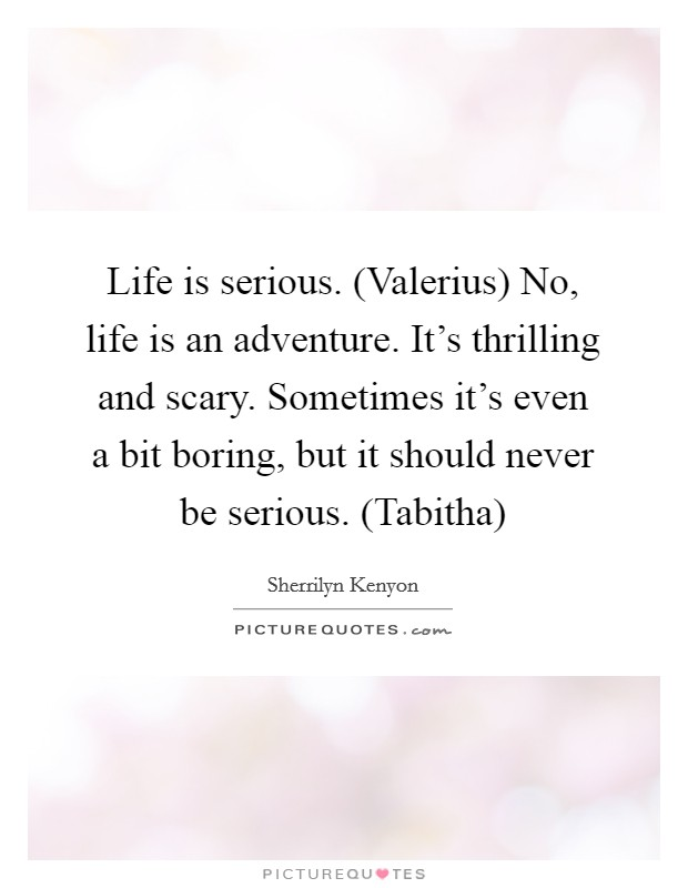 Life is serious. (Valerius) No, life is an adventure. It's thrilling and scary. Sometimes it's even a bit boring, but it should never be serious. (Tabitha) Picture Quote #1