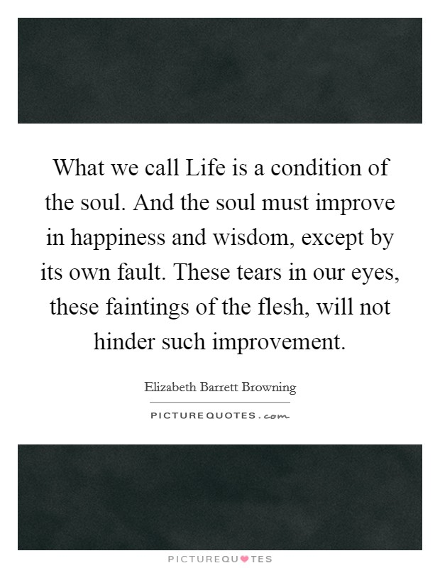 What we call Life is a condition of the soul. And the soul must improve in happiness and wisdom, except by its own fault. These tears in our eyes, these faintings of the flesh, will not hinder such improvement Picture Quote #1