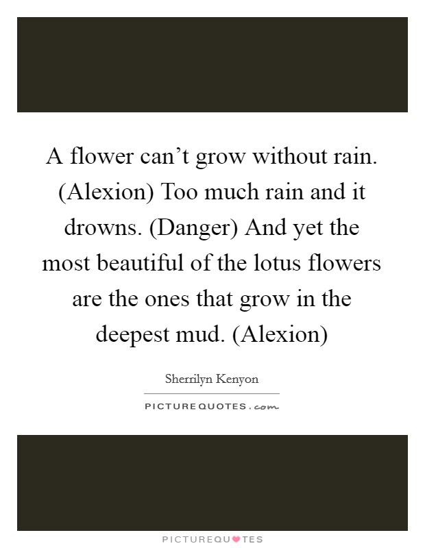A flower can't grow without rain. (Alexion) Too much rain and it drowns. (Danger) And yet the most beautiful of the lotus flowers are the ones that grow in the deepest mud. (Alexion) Picture Quote #1