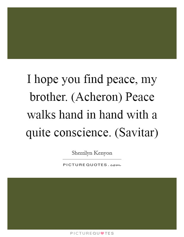 I hope you find peace, my brother. (Acheron) Peace walks hand in hand with a quite conscience. (Savitar) Picture Quote #1