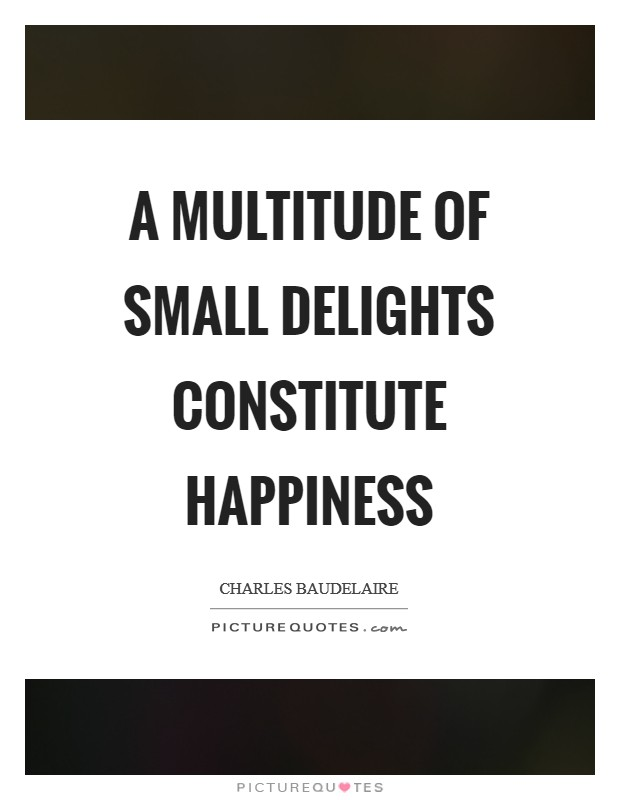 A multitude of small delights constitute happiness Picture Quote #1