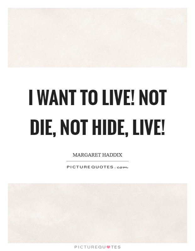 I want to Live! Not Die, Not Hide, LIVE! Picture Quote #1