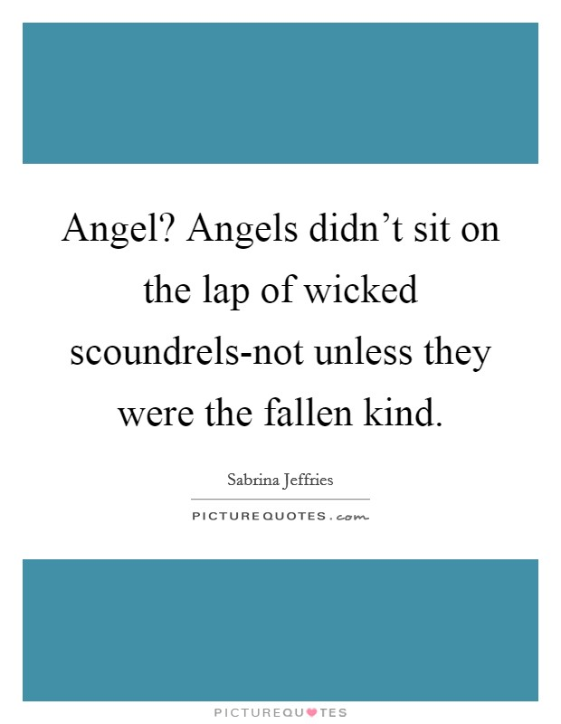 Angel? Angels didn't sit on the lap of wicked scoundrels-not unless they were the fallen kind Picture Quote #1
