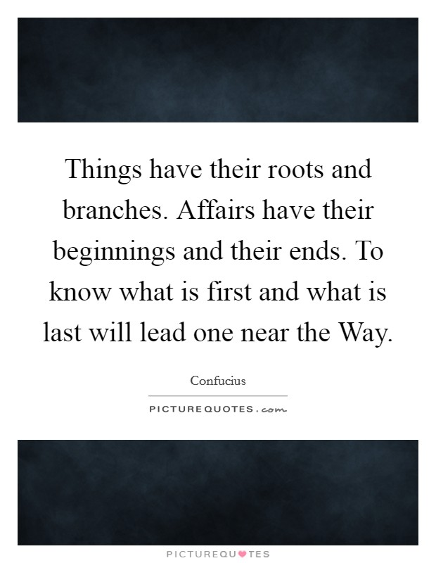 Things have their roots and branches. Affairs have their beginnings and their ends. To know what is first and what is last will lead one near the Way Picture Quote #1