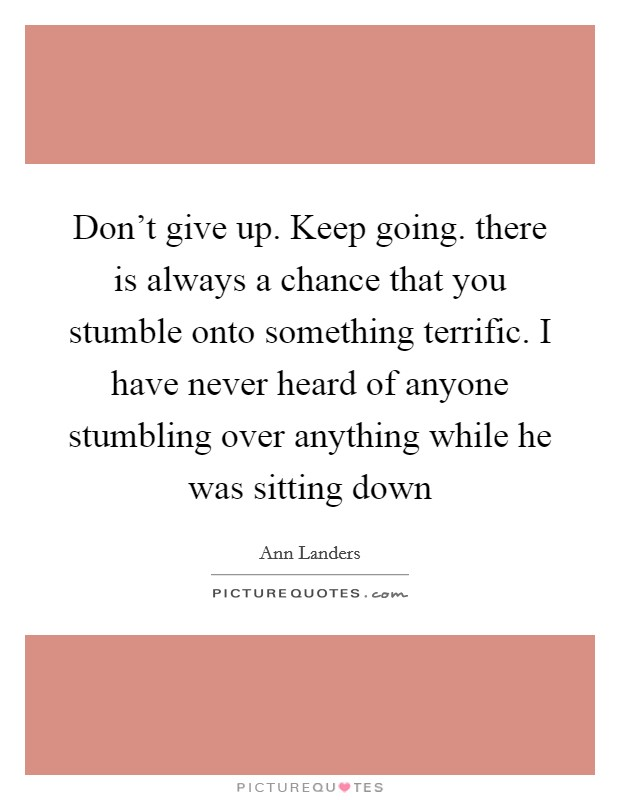 Don't give up. Keep going. there is always a chance that you stumble onto something terrific. I have never heard of anyone stumbling over anything while he was sitting down Picture Quote #1