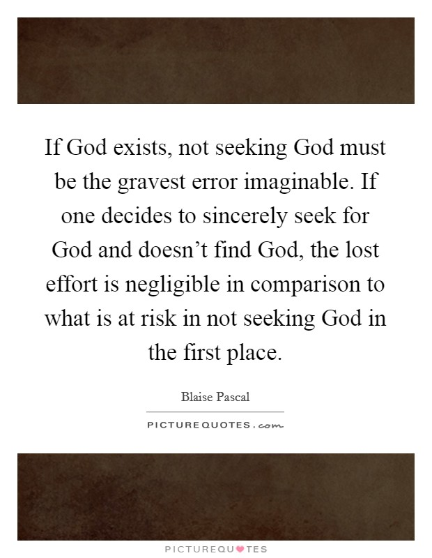 If God exists, not seeking God must be the gravest error imaginable. If one decides to sincerely seek for God and doesn't find God, the lost effort is negligible in comparison to what is at risk in not seeking God in the first place Picture Quote #1