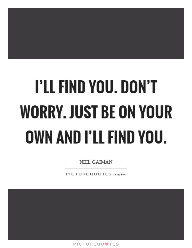 I'll find you. Don't worry. Just be on your own and I'll find you Picture Quote #1