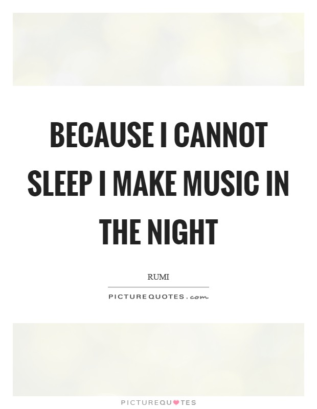 Because I cannot sleep I make music in the night Picture Quote #1