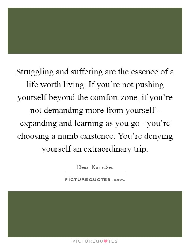 Struggling and suffering are the essence of a life worth living. If you're not pushing yourself beyond the comfort zone, if you're not demanding more from yourself - expanding and learning as you go - you're choosing a numb existence. You're denying yourself an extraordinary trip Picture Quote #1