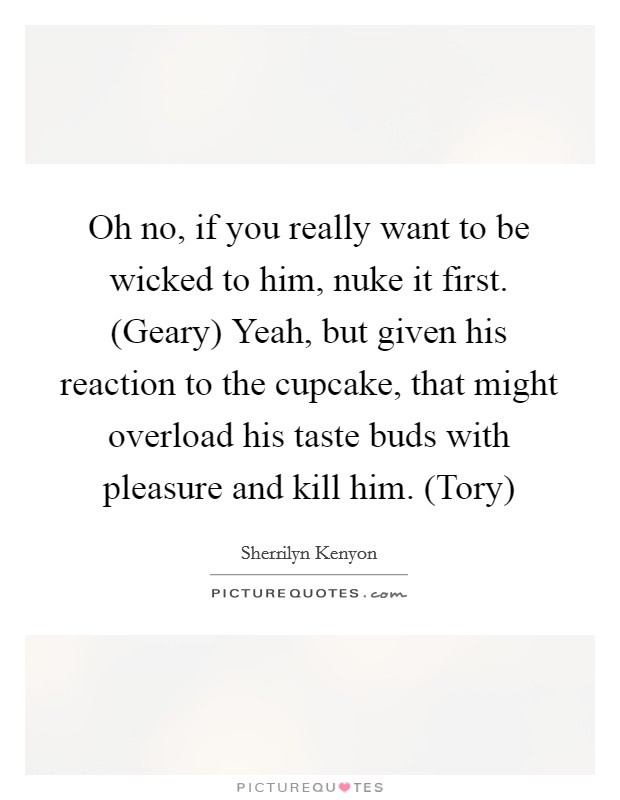 Oh no, if you really want to be wicked to him, nuke it first. (Geary) Yeah, but given his reaction to the cupcake, that might overload his taste buds with pleasure and kill him. (Tory) Picture Quote #1