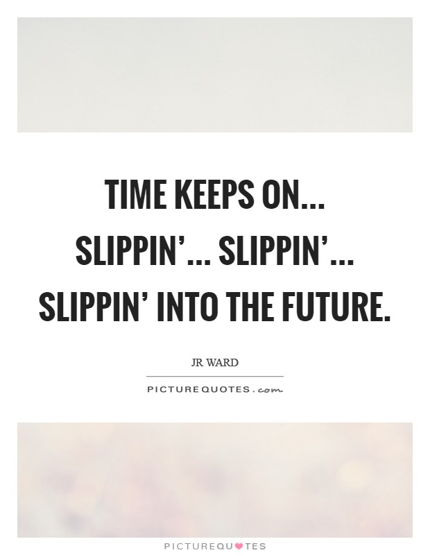 Time keeps on... slippin'... slippin'... slippin' into the future Picture Quote #1