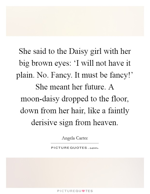 She said to the Daisy girl with her big brown eyes: 'I will not have it plain. No. Fancy. It must be fancy!' She meant her future. A moon-daisy dropped to the floor, down from her hair, like a faintly derisive sign from heaven Picture Quote #1