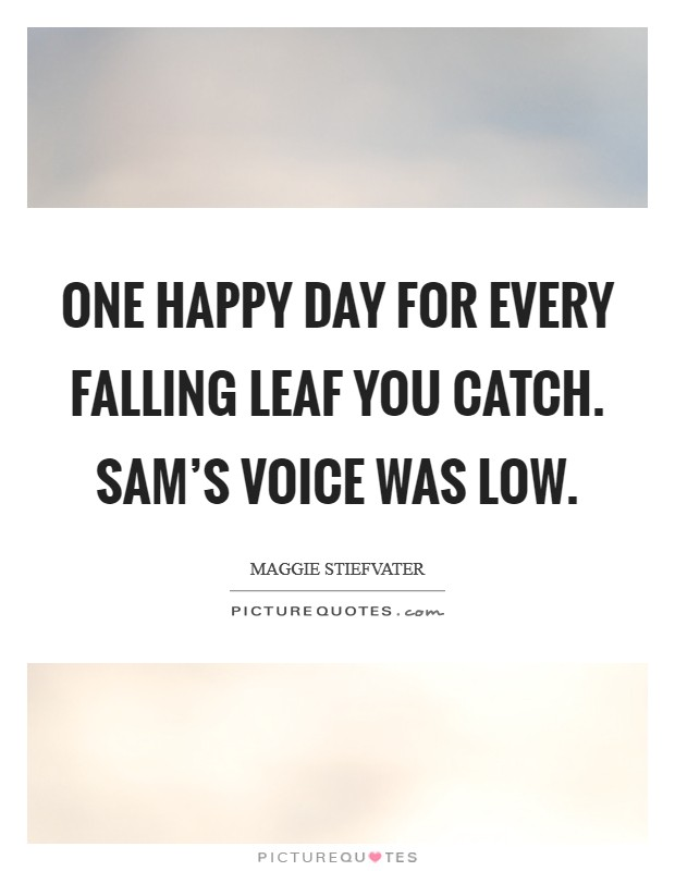 One happy day for every falling leaf you catch. Sam's voice was low Picture Quote #1