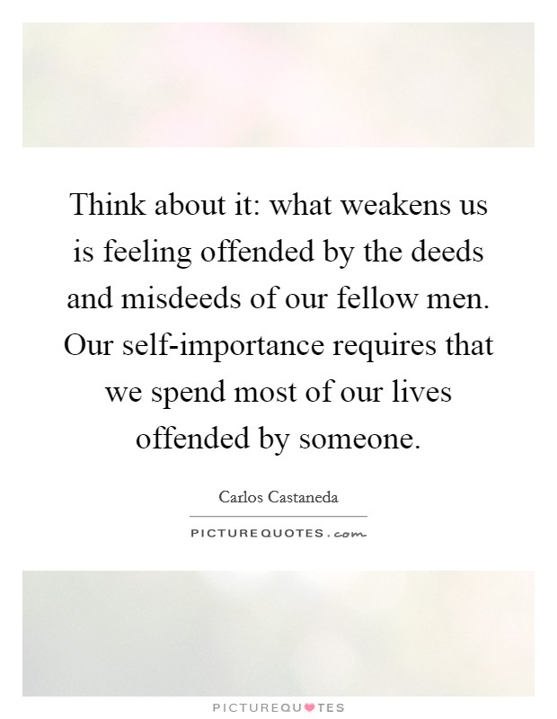 Think about it: what weakens us is feeling offended by the deeds and misdeeds of our fellow men. Our self-importance requires that we spend most of our lives offended by someone Picture Quote #1