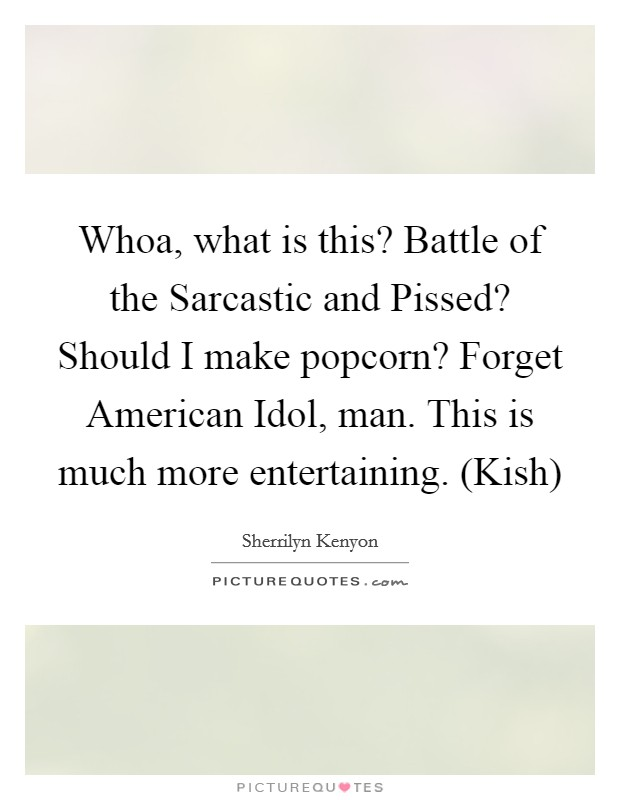 Whoa, what is this? Battle of the Sarcastic and Pissed? Should I make popcorn? Forget American Idol, man. This is much more entertaining. (Kish) Picture Quote #1