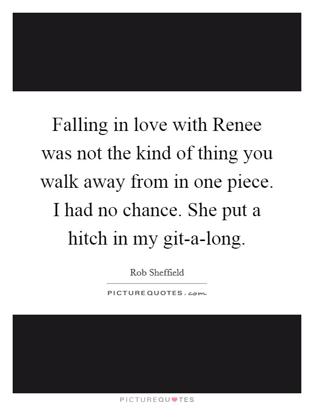 Falling in love with Renee was not the kind of thing you walk away from in one piece. I had no chance. She put a hitch in my git-a-long Picture Quote #1