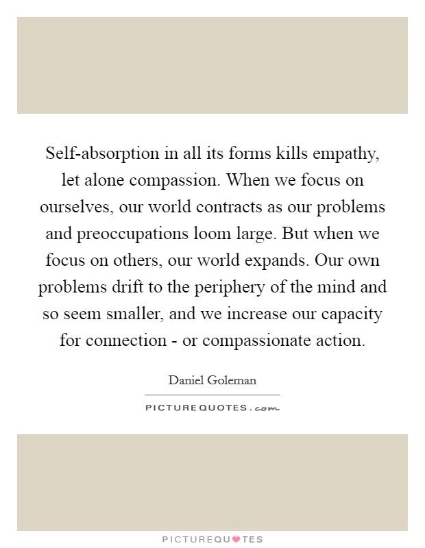 Self-absorption in all its forms kills empathy, let alone compassion. When we focus on ourselves, our world contracts as our problems and preoccupations loom large. But when we focus on others, our world expands. Our own problems drift to the periphery of the mind and so seem smaller, and we increase our capacity for connection - or compassionate action Picture Quote #1
