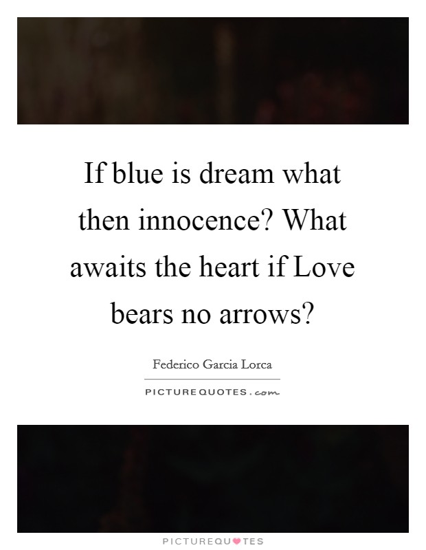 If blue is dream what then innocence? What awaits the heart if Love bears no arrows? Picture Quote #1