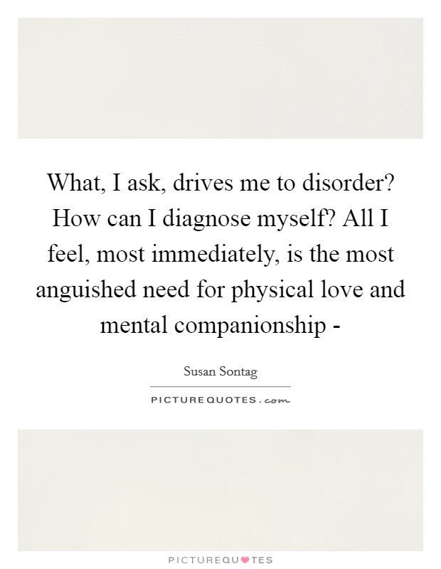 What, I ask, drives me to disorder? How can I diagnose myself? All I feel, most immediately, is the most anguished need for physical love and mental companionship - Picture Quote #1