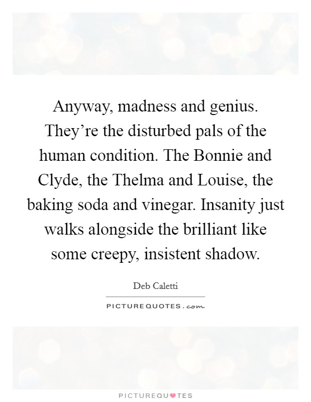 Anyway, madness and genius. They're the disturbed pals of the human condition. The Bonnie and Clyde, the Thelma and Louise, the baking soda and vinegar. Insanity just walks alongside the brilliant like some creepy, insistent shadow Picture Quote #1