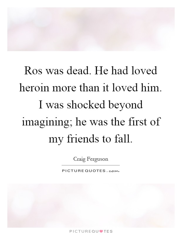 Ros was dead. He had loved heroin more than it loved him. I was shocked beyond imagining; he was the first of my friends to fall Picture Quote #1