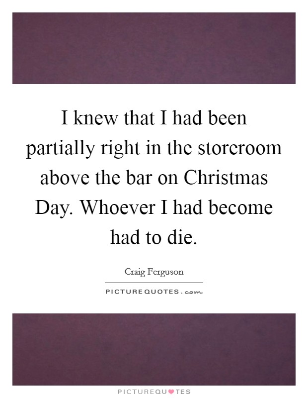 I knew that I had been partially right in the storeroom above the bar on Christmas Day. Whoever I had become had to die Picture Quote #1