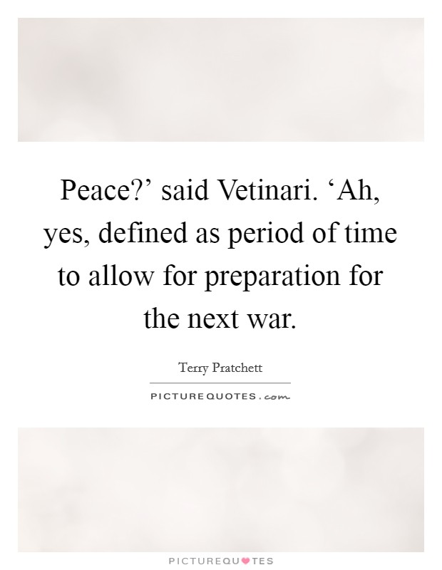 Peace?' said Vetinari. 'Ah, yes, defined as period of time to allow for preparation for the next war Picture Quote #1