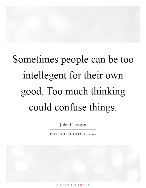 Sometimes people can be too intellegent for their own good. Too much thinking could confuse things Picture Quote #1