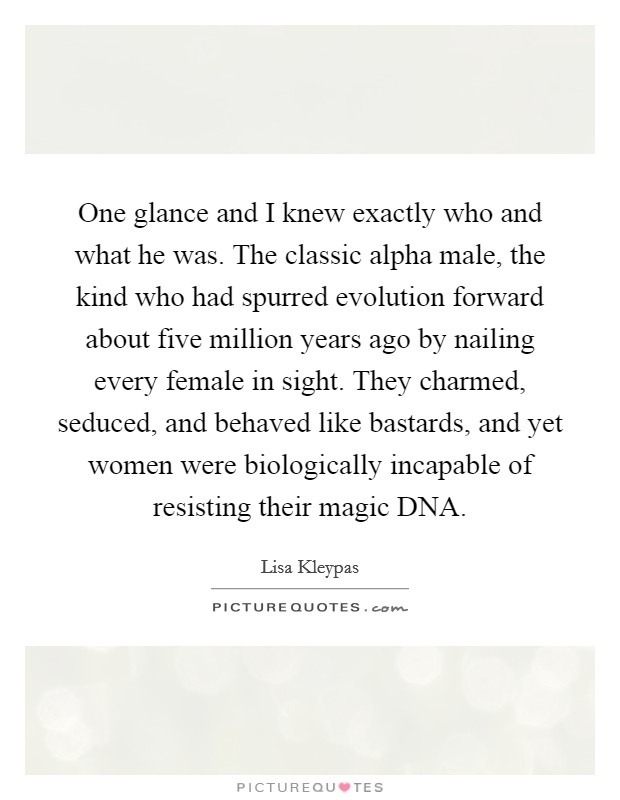 One glance and I knew exactly who and what he was. The classic alpha male, the kind who had spurred evolution forward about five million years ago by nailing every female in sight. They charmed, seduced, and behaved like bastards, and yet women were biologically incapable of resisting their magic DNA Picture Quote #1