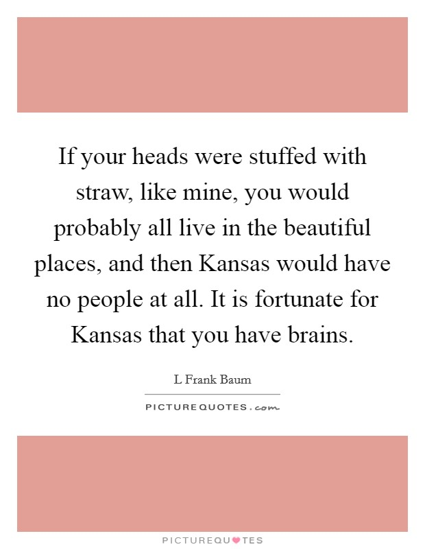 If your heads were stuffed with straw, like mine, you would probably all live in the beautiful places, and then Kansas would have no people at all. It is fortunate for Kansas that you have brains Picture Quote #1
