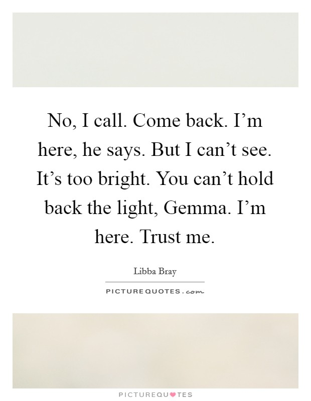 No, I call. Come back. I'm here, he says. But I can't see. It's too bright. You can't hold back the light, Gemma. I'm here. Trust me Picture Quote #1