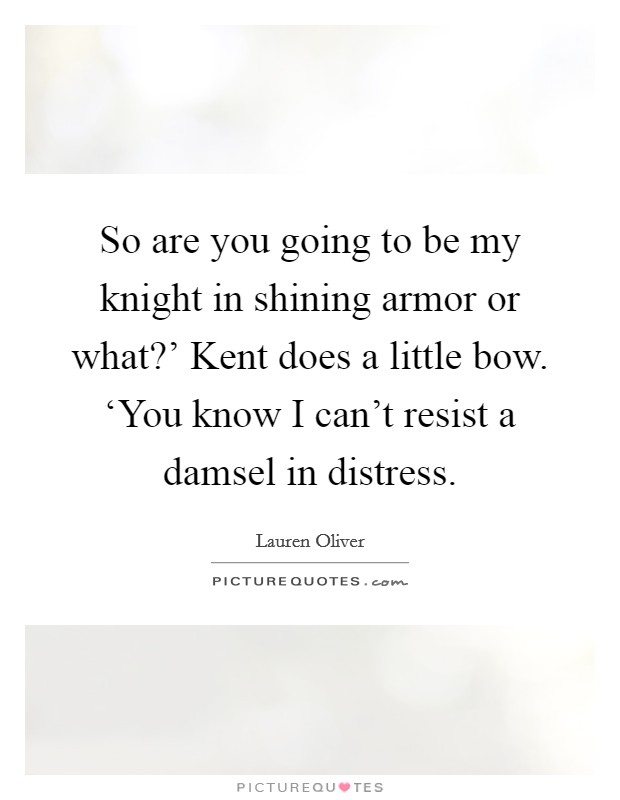 So are you going to be my knight in shining armor or what?' Kent does a little bow. 'You know I can't resist a damsel in distress Picture Quote #1